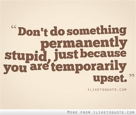 Don't do something permanently stupid just because you are